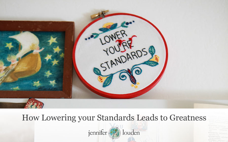 How Lowering Your Standards Leads to Greatness by Jen Louden