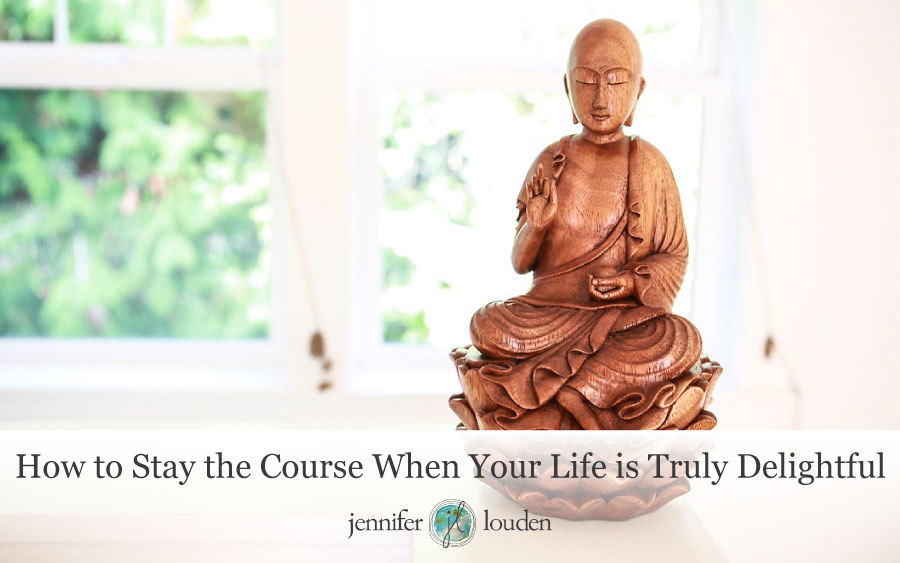 How to Stay the Course When Your Life is Truly Delightful by Jen Louden