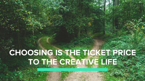 Choosing is the ticket price to the creative life