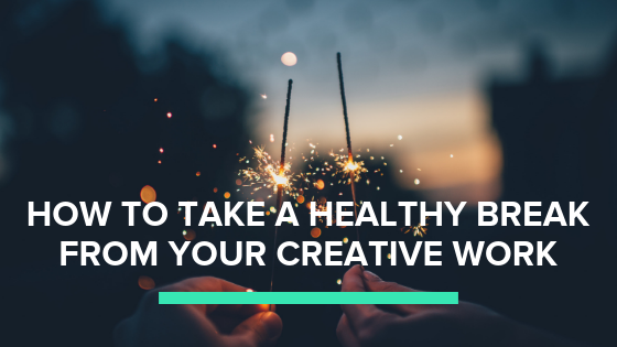 take a healthy break from your creative work