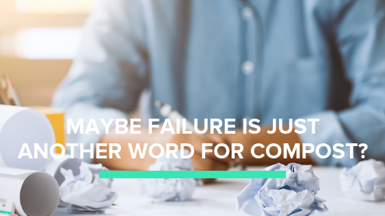 Maybe Failure is Just Another Word for Compost?