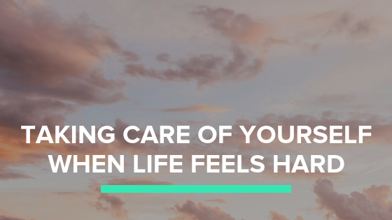 Thoughts on Taking Care of Yourself When Life is Hard