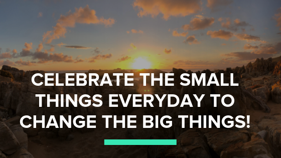 Celebrate the small things every day to change the big things!