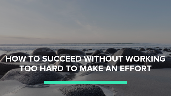 How to succeed without working to hard to make an effort.