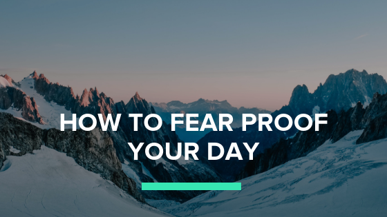 Overcoming Fear: How to Fear-Proof Your Day