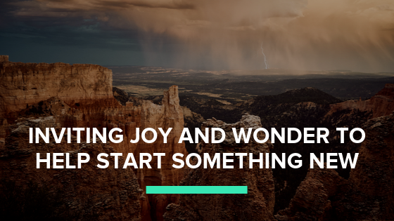 Inviting Joy and Wonder to Help Start Something New. Don't fall for your mind telling you that you need to know exactly what to do, that's fear talking.