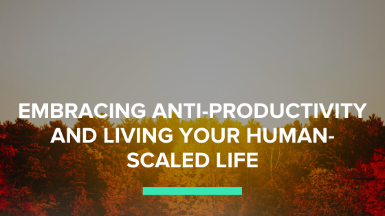 Embracing Anti-Productivity and Living Your Human-Scaled Life
