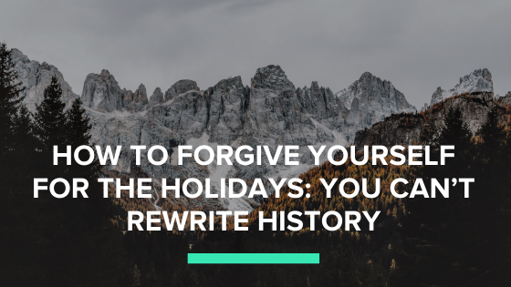 HOW TO FORGIVE YOURSELF FOR THE HOLIDAYS: YOU CAN'T REWRITE HISTORY