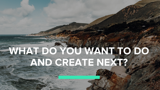 When it comes to creativity and everything, what do you want to do next?