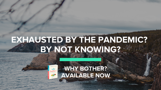 Exhausted by the Pandemic? By Not Knowing?