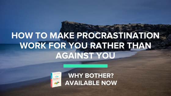 How to make procrastination work for you rather than against you