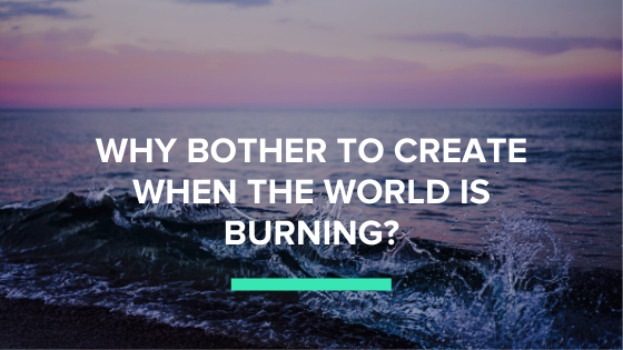 Why bother to create when the world is burning?