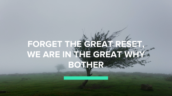 forget the great reset, we are in the great why bother