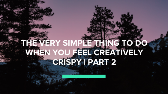 The Very Simple Thing to do When you Feel Creatively Crispy